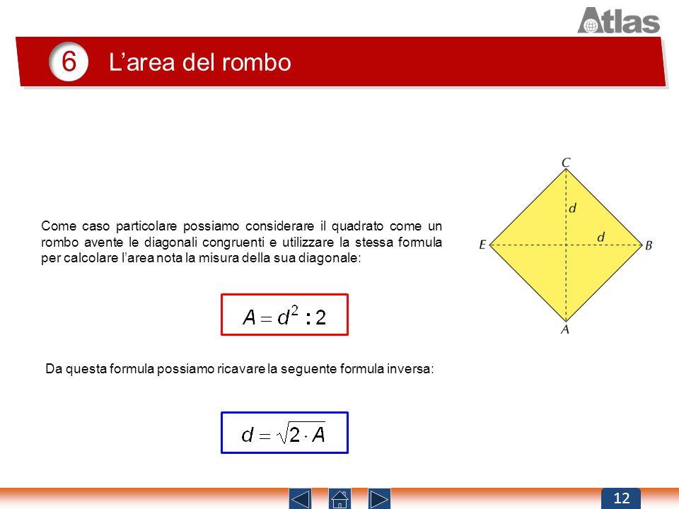 6 Larea del rombo 12 Come caso particolare possiamo considerare il quadrato come un rombo avente le diagonali congruenti e utilizzare la stessa formul