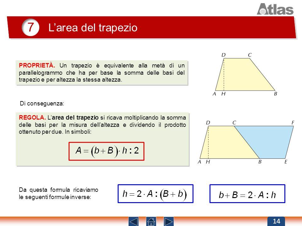 7 Larea del trapezio 14 REGOLA. Larea del trapezio si ricava moltiplicando la somma delle basi per la misura dellaltezza e dividendo il prodotto otten