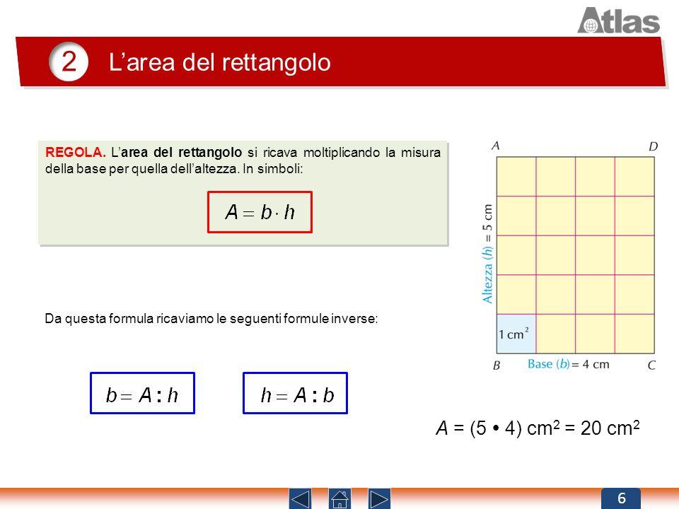 2 Larea del rettangolo 6 REGOLA. Larea del rettangolo si ricava moltiplicando la misura della base per quella dellaltezza. In simboli: Da questa formu
