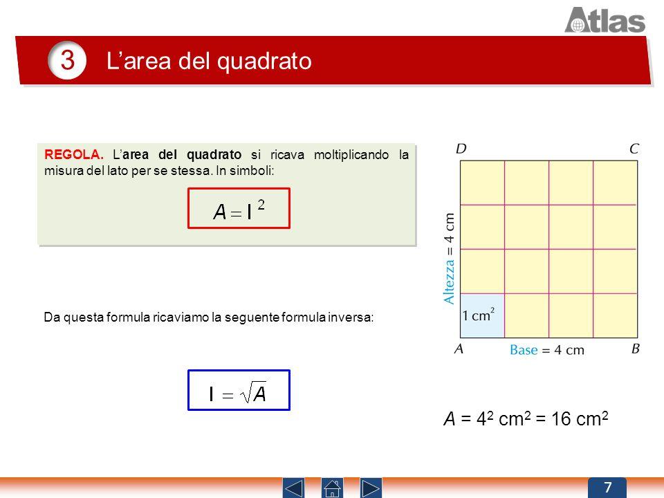 3 Larea del quadrato 7 REGOLA. Larea del quadrato si ricava moltiplicando la misura del lato per se stessa. In simboli: Da questa formula ricaviamo la