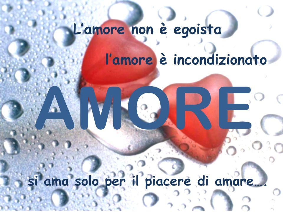 AMORE si ama solo per il piacere di amare…. Lamore non è egoista lamore è incondizionato