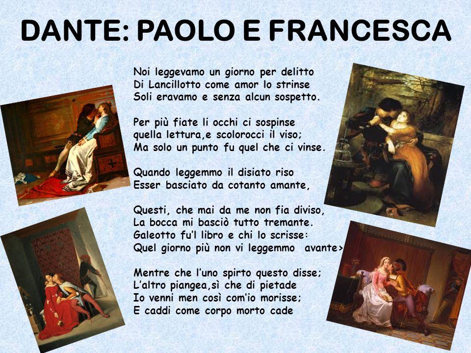 DANTE: PAOLO E FRANCESCA Noi leggevamo un giorno per delitto Di Lancillotto come amor lo strinse Soli eravamo e senza alcun sospetto. Per più fiate li
