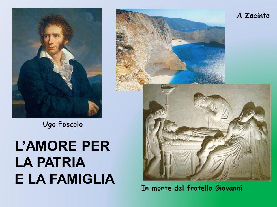 Ugo Foscolo A Zacinto In morte del fratello Giovanni LAMORE PER LA PATRIA E LA FAMIGLIA