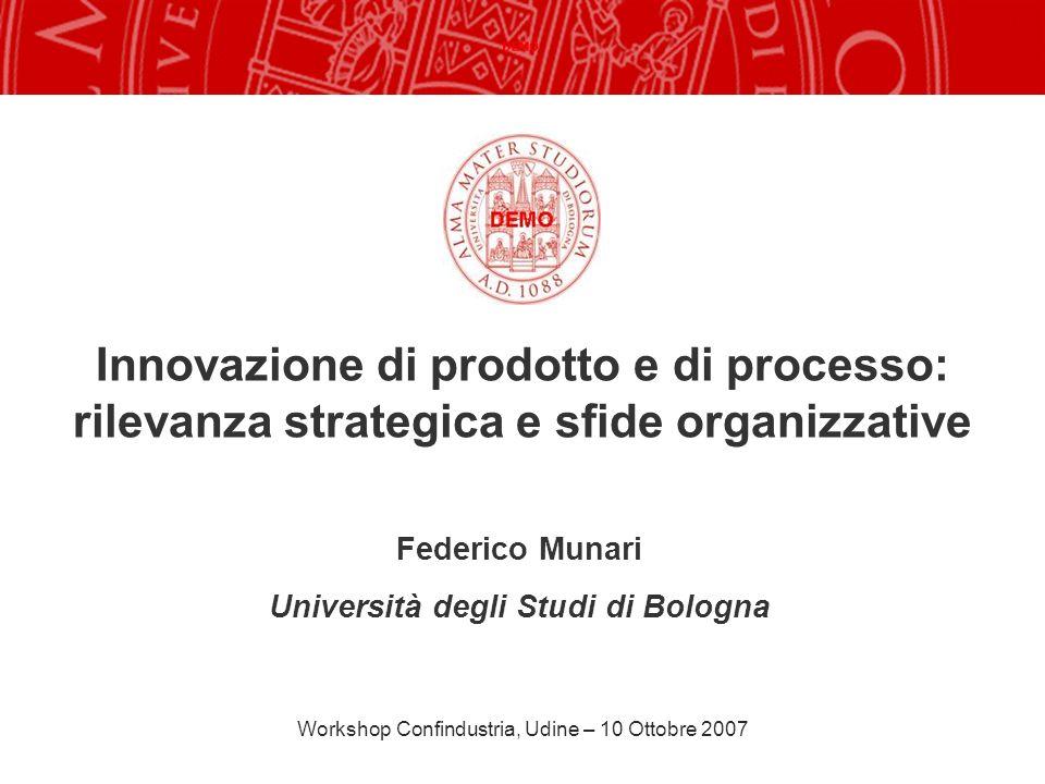 Innovazione di prodotto e di processo: rilevanza strategica e sfide organizzative Federico Munari Università degli Studi di Bologna Workshop Confindus