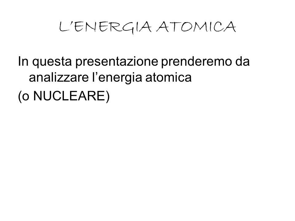 LENERGIA ATOMICA In questa presentazione prenderemo da analizzare lenergia atomica (o NUCLEARE)