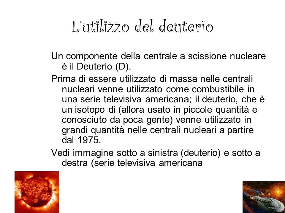 Lutilizzo del deuterio Un componente della centrale a scissione nucleare è il Deuterio (D). Prima di essere utilizzato di massa nelle centrali nuclear
