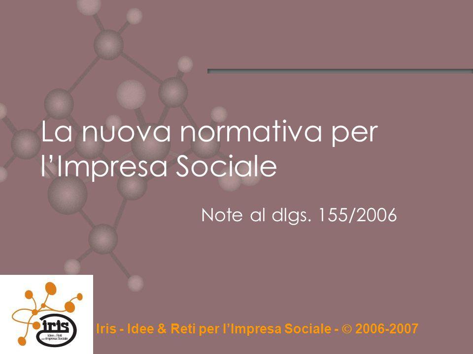 La nuova normativa per lImpresa Sociale Note al dlgs. 155/2006 Iris - Idee & Reti per lImpresa Sociale - 2006-2007