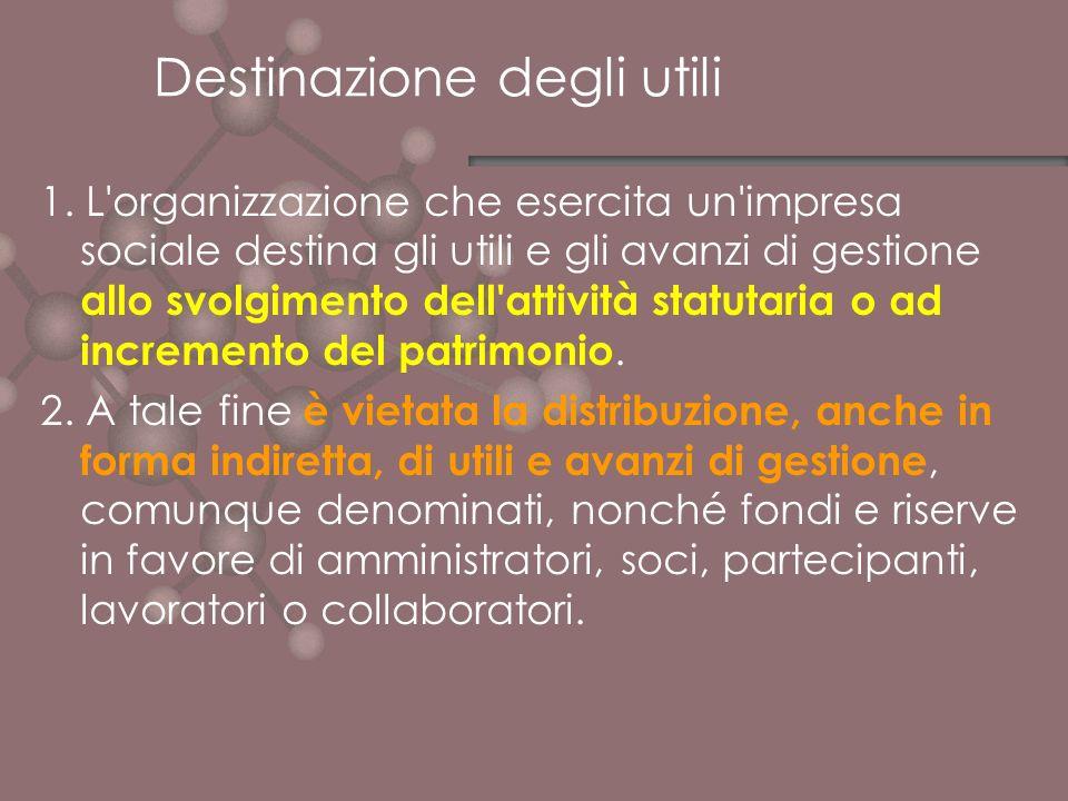 Destinazione degli utili 1. L'organizzazione che esercita un'impresa sociale destina gli utili e gli avanzi di gestione allo svolgimento dell'attività