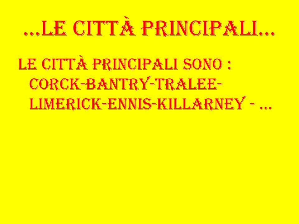 …Le città principali… Le città principali sono : Corck-Bantry-Tralee- Limerick-Ennis-Killarney - …