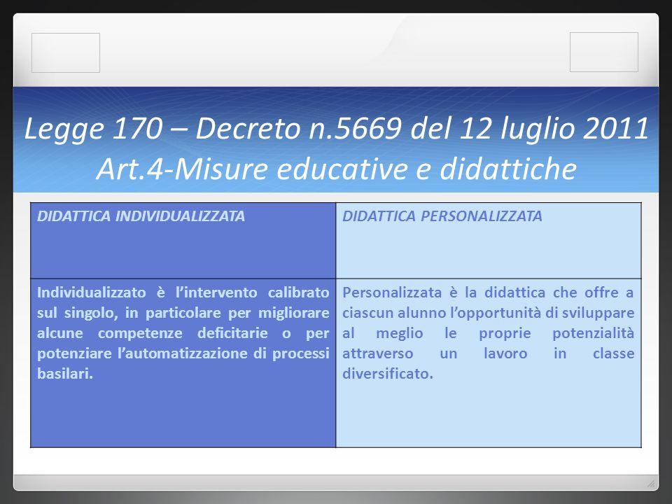 Legge 170 – Decreto n.5669 del 12 luglio 2011 Art.4-Misure educative e didattiche DIDATTICA INDIVIDUALIZZATADIDATTICA PERSONALIZZATA Individualizzato è lintervento calibrato sul singolo, in particolare per migliorare alcune competenze deficitarie o per potenziare lautomatizzazione di processi basilari.