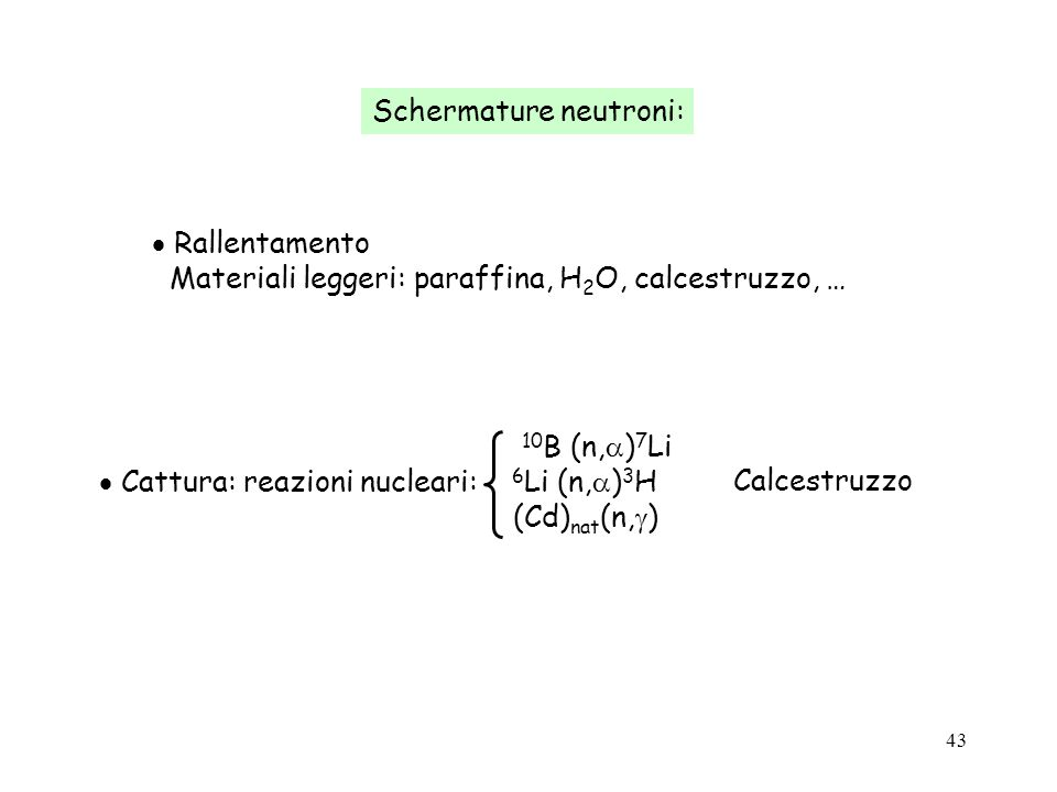 43 Calcestruzzo Schermature neutroni: Rallentamento Materiali leggeri: paraffina, H 2 O, calcestruzzo, … 10 B (n, ) 7 Li Cattura: reazioni nucleari: 6
