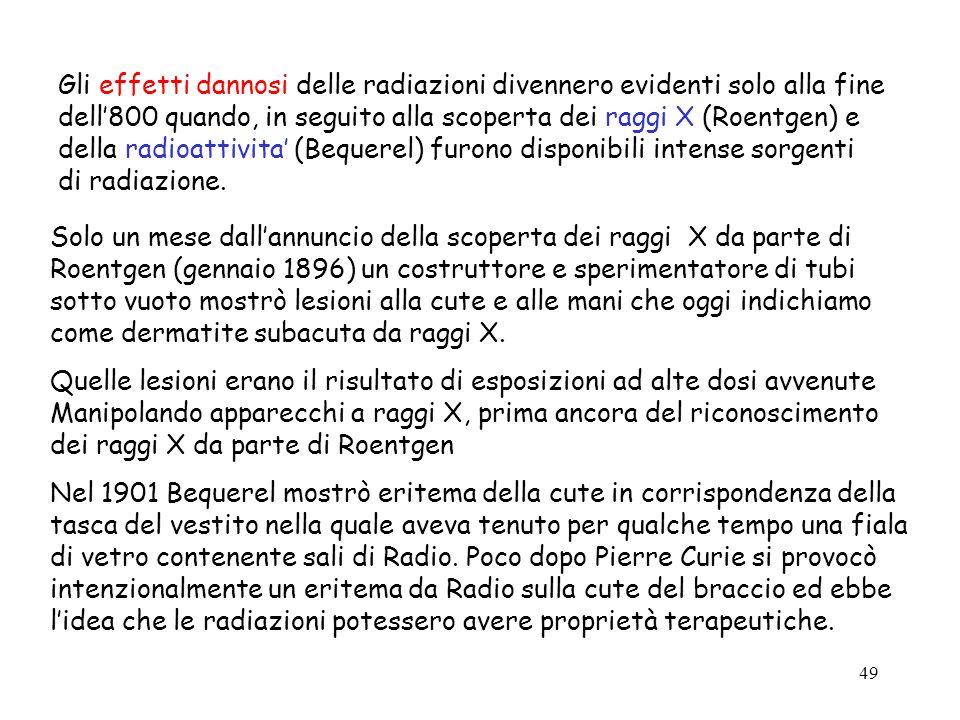 49 Gli effetti dannosi delle radiazioni divennero evidenti solo alla fine dell800 quando, in seguito alla scoperta dei raggi X (Roentgen) e della radi