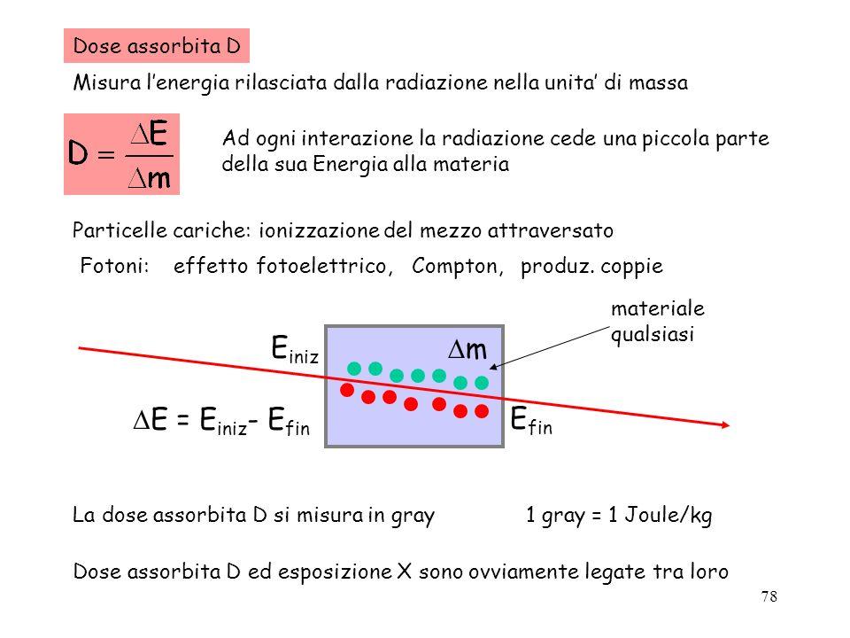 78 Dose assorbita D Misura lenergia rilasciata dalla radiazione nella unita di massa Ad ogni interazione la radiazione cede una piccola parte della su