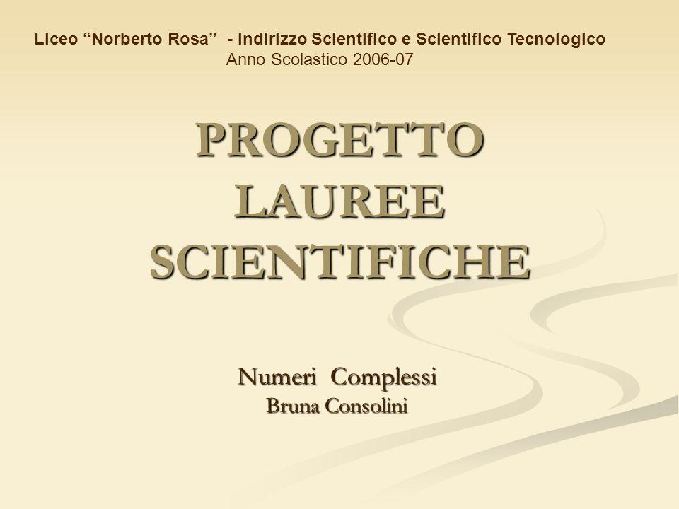 PROGETTO LAUREE SCIENTIFICHE Numeri Complessi Bruna Consolini Liceo Norberto Rosa - Indirizzo Scientifico e Scientifico Tecnologico Anno Scolastico 20