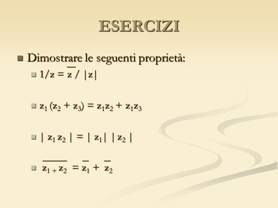 ESERCIZI Dimostrare le seguenti proprietà: Dimostrare le seguenti proprietà: 1/z = z / |z| 1/z = z / |z| z 1 (z 2 + z 3 ) = z 1 z 2 + z 1 z 3 z 1 (z 2