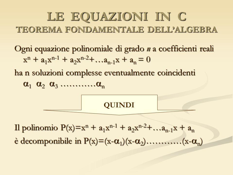 LE EQUAZIONI IN C TEOREMA FONDAMENTALE DELLALGEBRA Ogni equazione polinomiale di grado n a coefficienti reali x n + a 1 x n-1 + a 2 x n-2 +…a n-1 x +