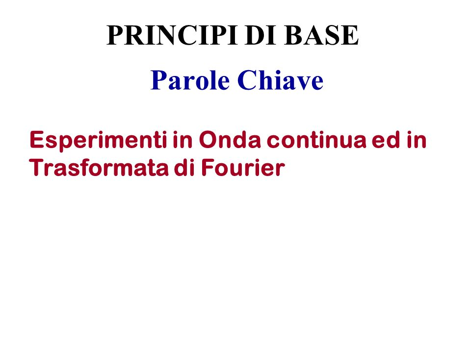 Parole Chiave Esperimenti in Onda continua ed in Trasformata di Fourier PRINCIPI DI BASE