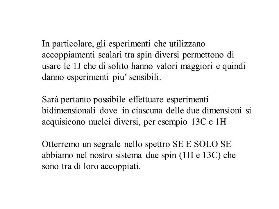 In particolare, gli esperimenti che utilizzano accoppiamenti scalari tra spin diversi permettono di usare le 1J che di solito hanno valori maggiori e