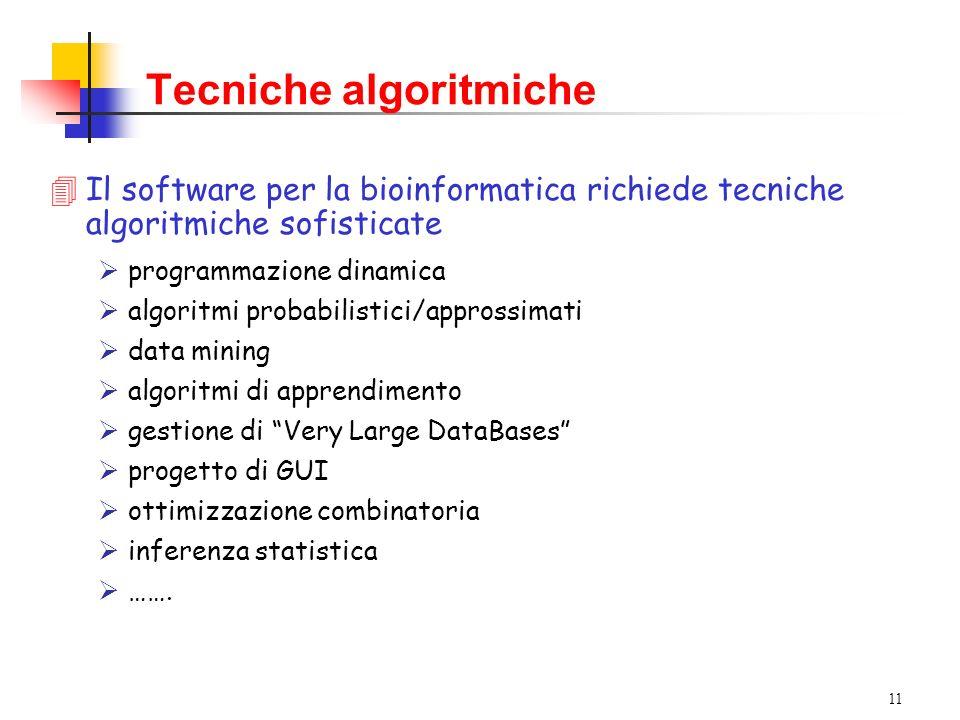 11 Tecniche algoritmiche 4Il software per la bioinformatica richiede tecniche algoritmiche sofisticate programmazione dinamica algoritmi probabilistici/approssimati data mining algoritmi di apprendimento gestione di Very Large DataBases progetto di GUI ottimizzazione combinatoria inferenza statistica …….