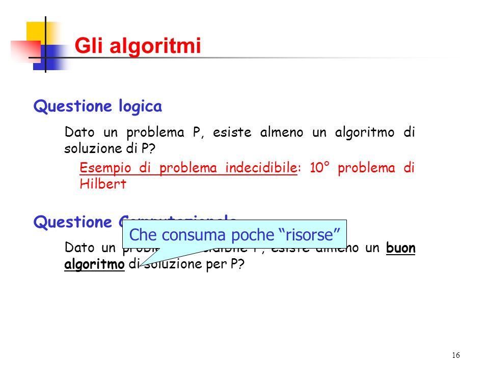 16 Gli algoritmi Questione logica Dato un problema P, esiste almeno un algoritmo di soluzione di P? Esempio di problema indecidibile: 10° problema di