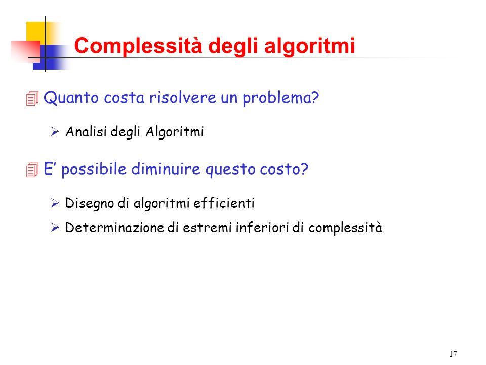 17 Complessità degli algoritmi 4Quanto costa risolvere un problema? Analisi degli Algoritmi 4E possibile diminuire questo costo? Disegno di algoritmi
