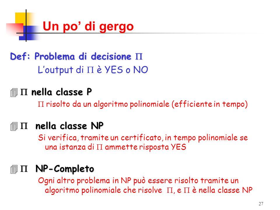 27 Un po di gergo Def: Problema di decisione Def: Problema di decisione Loutput di è YES o NO nella classe P nella classe P risolto da un algoritmo polinomiale (efficiente in tempo) nella classe NP nella classe NP Si verifica, tramite un certificato, in tempo polinomiale se una istanza di ammette risposta YES NP-Completo NP-Completo Ogni altro problema in NP può essere risolto tramite un algoritmo polinomiale che risolve, e è nella classe NP