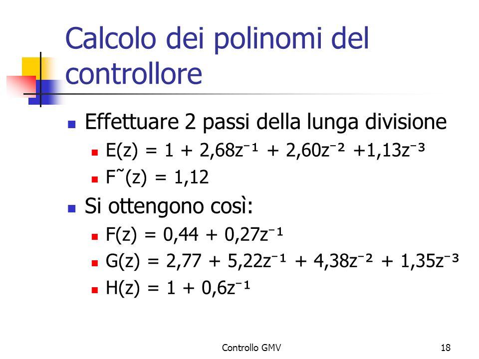Controllo GMV18 Calcolo dei polinomi del controllore Effettuare 2 passi della lunga divisione E(z) = 1 + 2,68z ¹ + 2,60z ² +1,13z ³ F˜(z) = 1,12 Si ot
