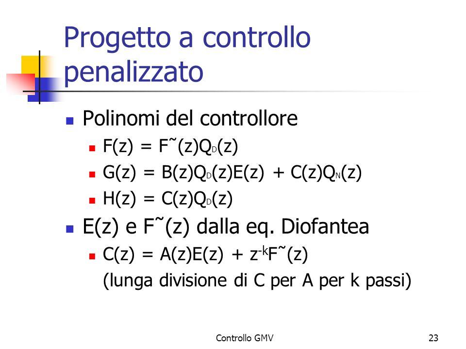 Controllo GMV23 Progetto a controllo penalizzato Polinomi del controllore F(z) = F˜(z)Q D (z) G(z) = B(z)Q D (z)E(z) + C(z)Q N (z) H(z) = C(z)Q D (z)