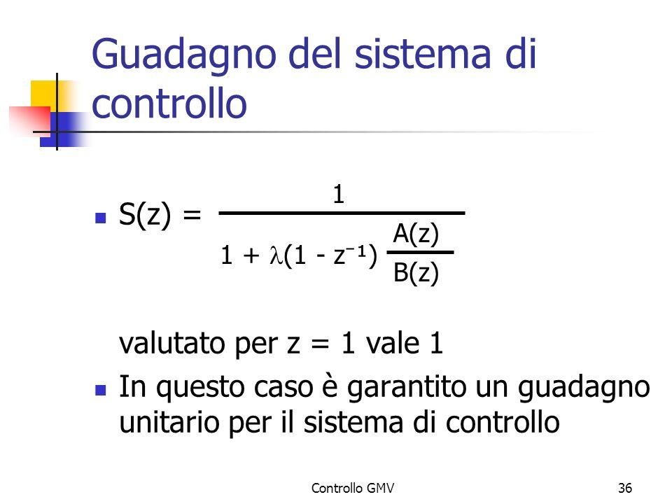 Controllo GMV36 Guadagno del sistema di controllo S(z) = valutato per z = 1 vale 1 In questo caso è garantito un guadagno unitario per il sistema di c