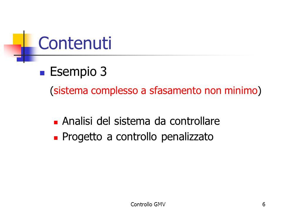 Controllo GMV6 Contenuti Esempio 3 (sistema complesso a sfasamento non minimo) Analisi del sistema da controllare Progetto a controllo penalizzato