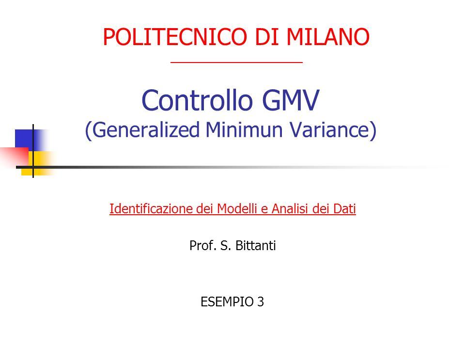 Controllo GMV (Generalized Minimun Variance) Identificazione dei Modelli e Analisi dei Dati Prof. S. Bittanti ESEMPIO 3 POLITECNICO DI MILANO ________
