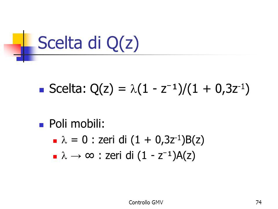 Controllo GMV74 Scelta di Q(z) Scelta: Q(z) = (1 - z ¹)/(1 + 0,3z -1 ) Poli mobili: = 0 : zeri di (1 + 0,3z -1 )B(z) : zeri di (1 - z ¹)A(z)