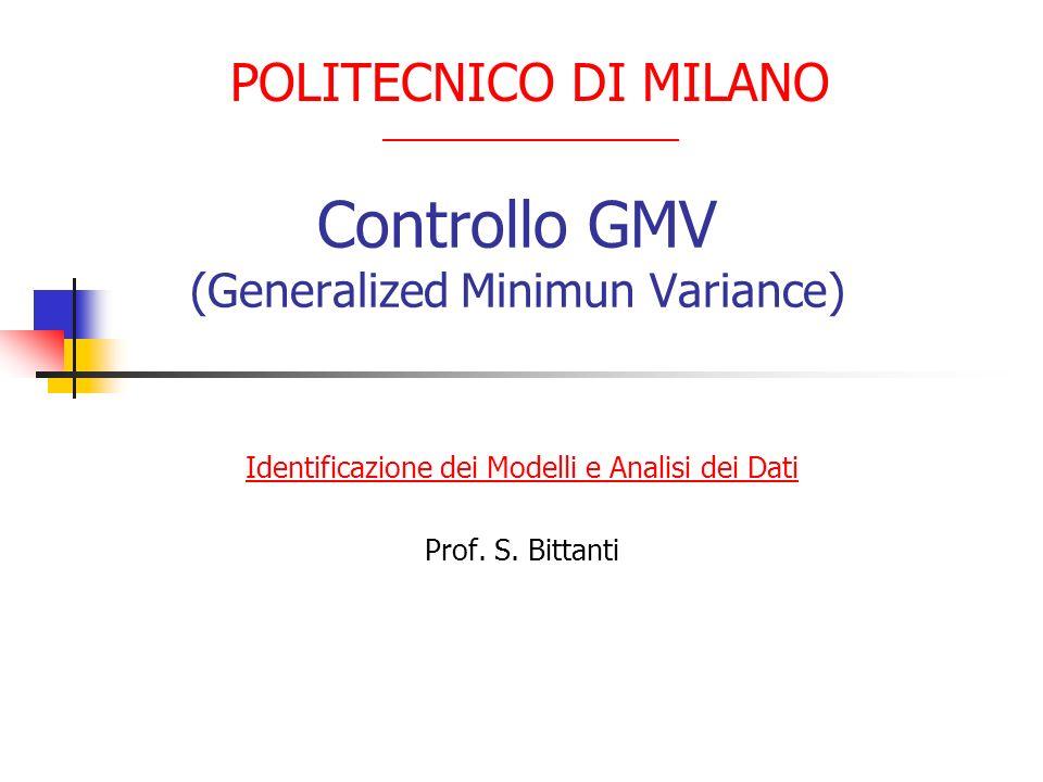 Controllo GMV (Generalized Minimun Variance) Identificazione dei Modelli e Analisi dei Dati Prof. S. Bittanti POLITECNICO DI MILANO __________________