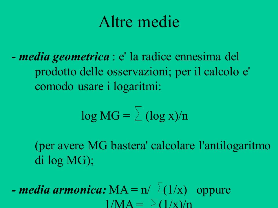 Altre medie - media geometrica : e' la radice ennesima del prodotto delle osservazioni; per il calcolo e' comodo usare i logaritmi: log MG = (log x)/n