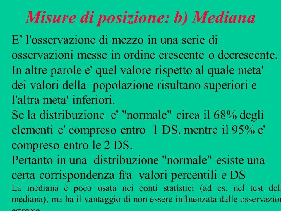 Misure di posizione: b) Mediana E l'osservazione di mezzo in una serie di osservazioni messe in ordine crescente o decrescente. In altre parole e' que