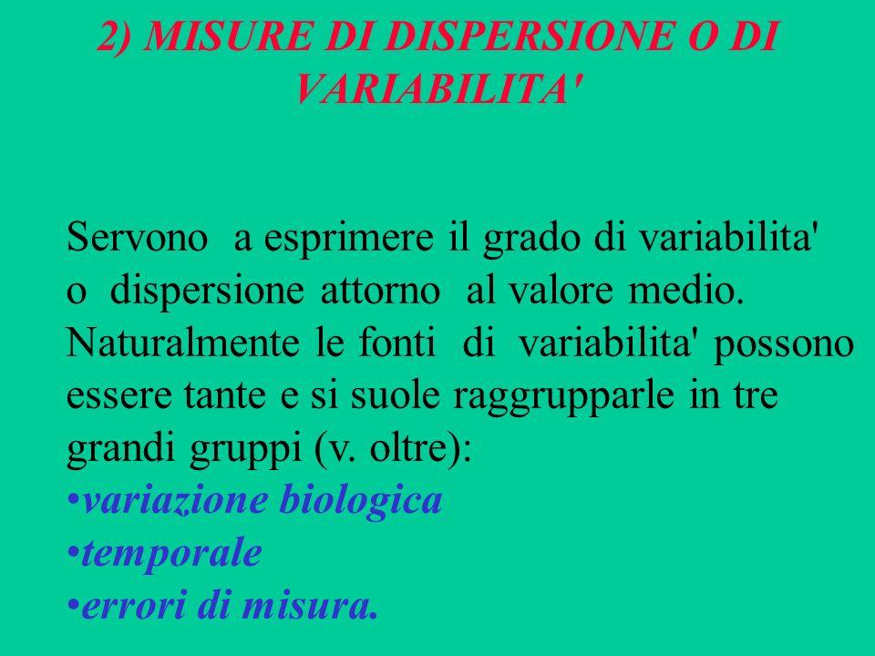 2) MISURE DI DISPERSIONE O DI VARIABILITA' Servono a esprimere il grado di variabilita' o dispersione attorno al valore medio. Naturalmente le fonti d