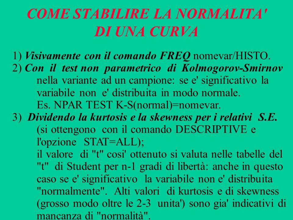COME STABILIRE LA NORMALITA' DI UNA CURVA 1) Visivamente con il comando FREQ nomevar/HISTO. 2) Con il test non parametrico di Kolmogorov-Smirnov nella