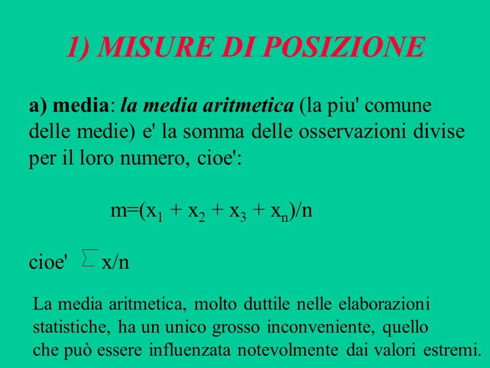 1) MISURE DI POSIZIONE a) media: la media aritmetica (la piu' comune delle medie) e' la somma delle osservazioni divise per il loro numero, cioe': m=(