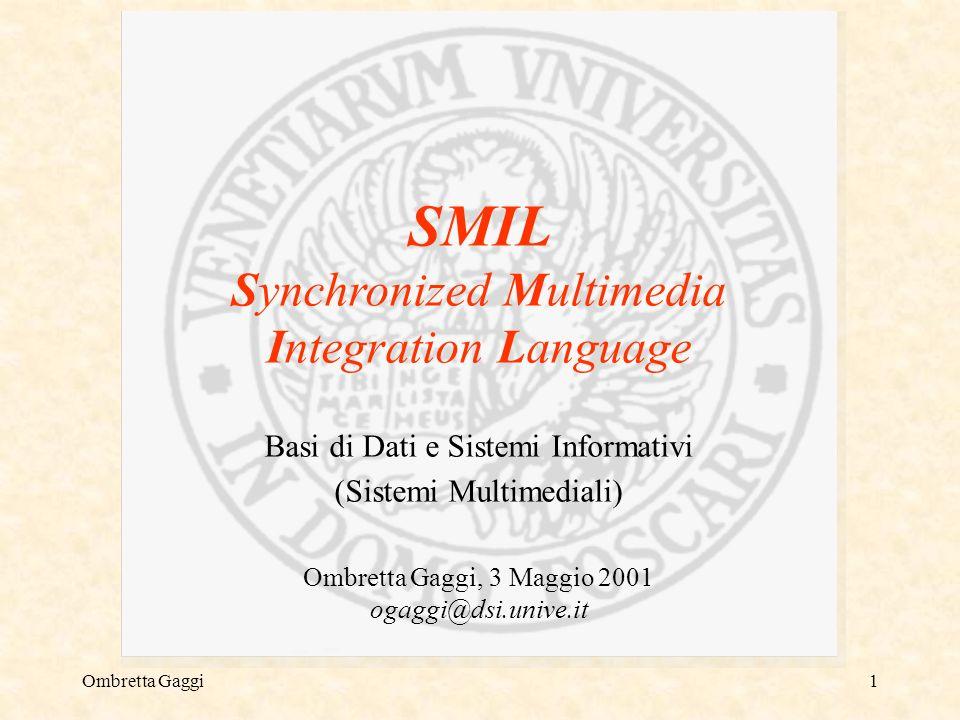 Ombretta Gaggi1 SMIL Synchronized Multimedia Integration Language Basi di Dati e Sistemi Informativi (Sistemi Multimediali) Ombretta Gaggi, 3 Maggio 2001 ogaggi@dsi.unive.it