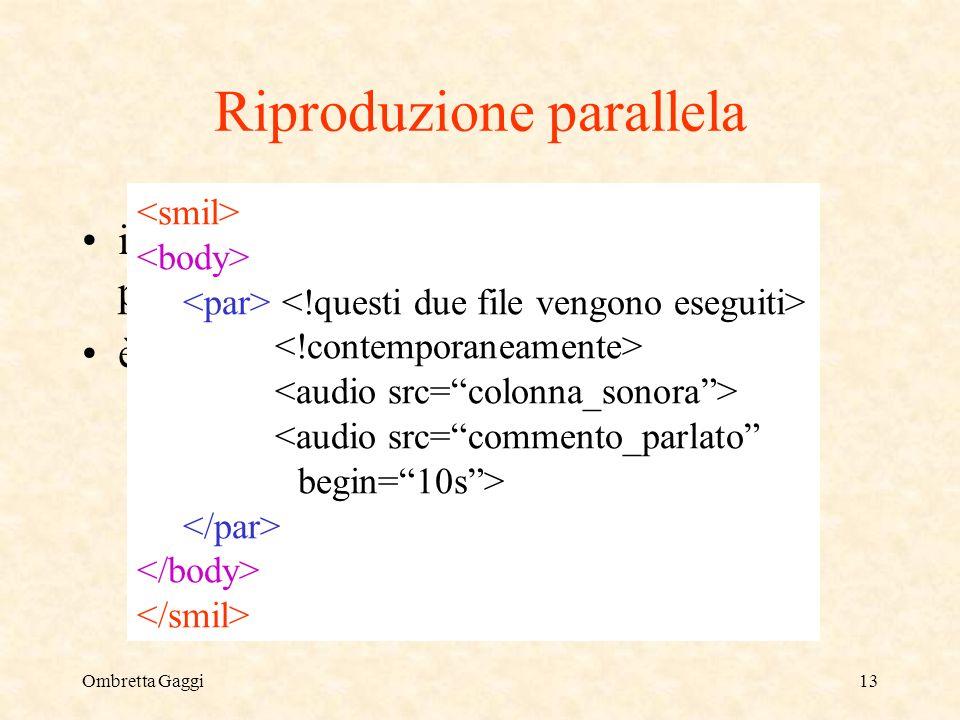 Ombretta Gaggi13 Riproduzione parallela il tag permette la riproduzione parallela di più oggetti è possibile luso degli offset <audio src=commento_parlato begin=10s>