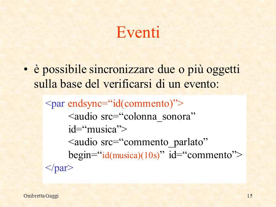 Ombretta Gaggi15 Eventi è possibile sincronizzare due o più oggetti sulla base del verificarsi di un evento: <audio src=colonna_sonora id=musica> <audio src=commento_parlato begin= id(musica)(10s) id=commento>