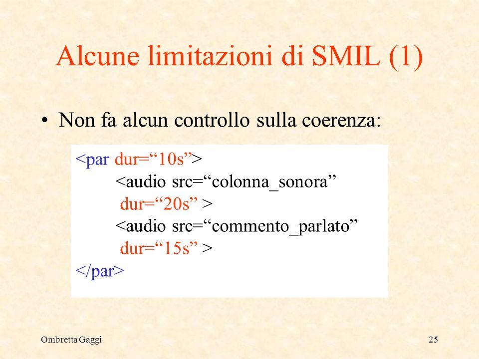 Ombretta Gaggi25 Alcune limitazioni di SMIL (1) Non fa alcun controllo sulla coerenza: <audio src=colonna_sonora dur=20s > <audio src=commento_parlato dur=15s >