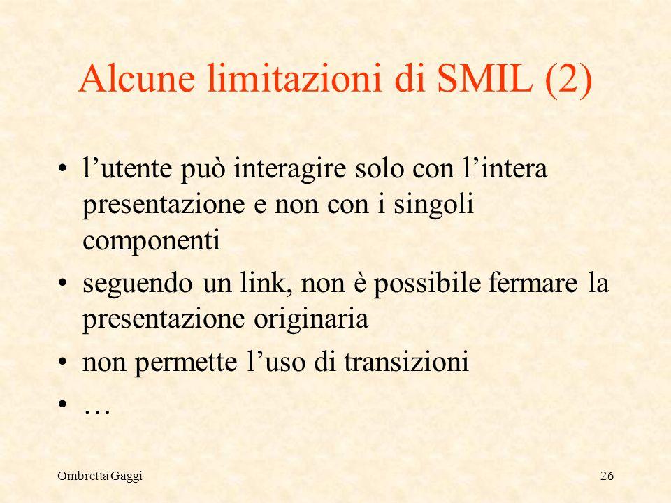 Ombretta Gaggi26 Alcune limitazioni di SMIL (2) lutente può interagire solo con lintera presentazione e non con i singoli componenti seguendo un link, non è possibile fermare la presentazione originaria non permette luso di transizioni …