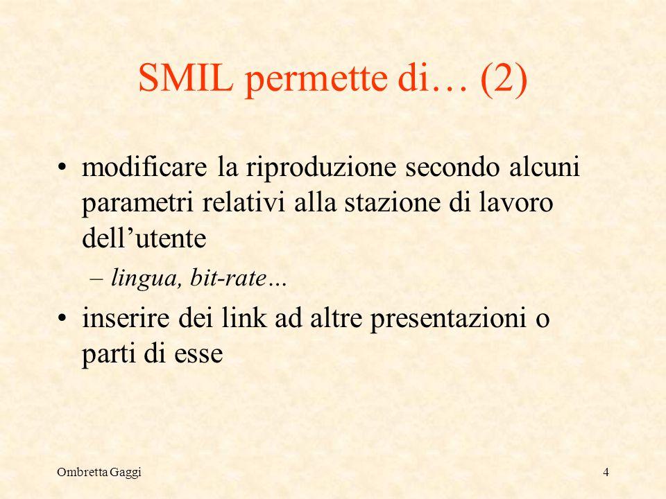 Ombretta Gaggi4 SMIL permette di… (2) modificare la riproduzione secondo alcuni parametri relativi alla stazione di lavoro dellutente –lingua, bit-rate… inserire dei link ad altre presentazioni o parti di esse