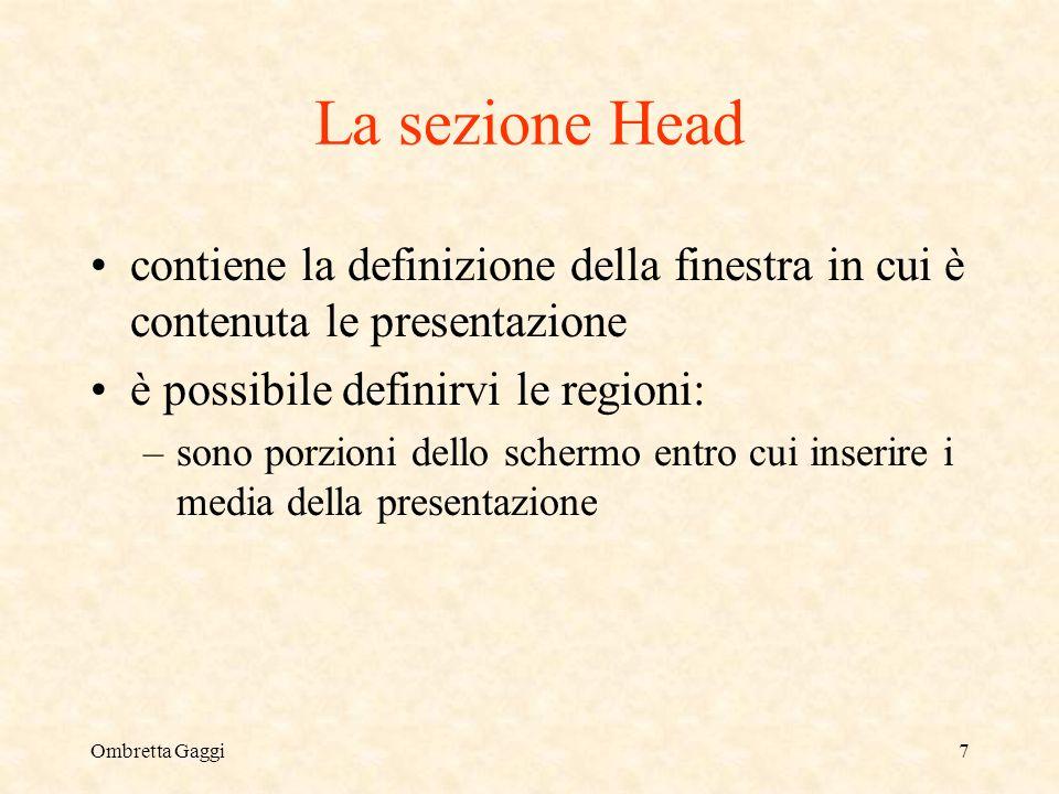 Ombretta Gaggi7 La sezione Head contiene la definizione della finestra in cui è contenuta le presentazione è possibile definirvi le regioni: –sono porzioni dello schermo entro cui inserire i media della presentazione