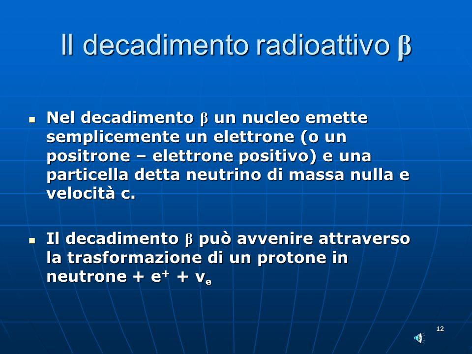 12 Il decadimento radioattivo β Nel decadimento β un nucleo emette semplicemente un elettrone (o un positrone – elettrone positivo) e una particella detta neutrino di massa nulla e velocità c.
