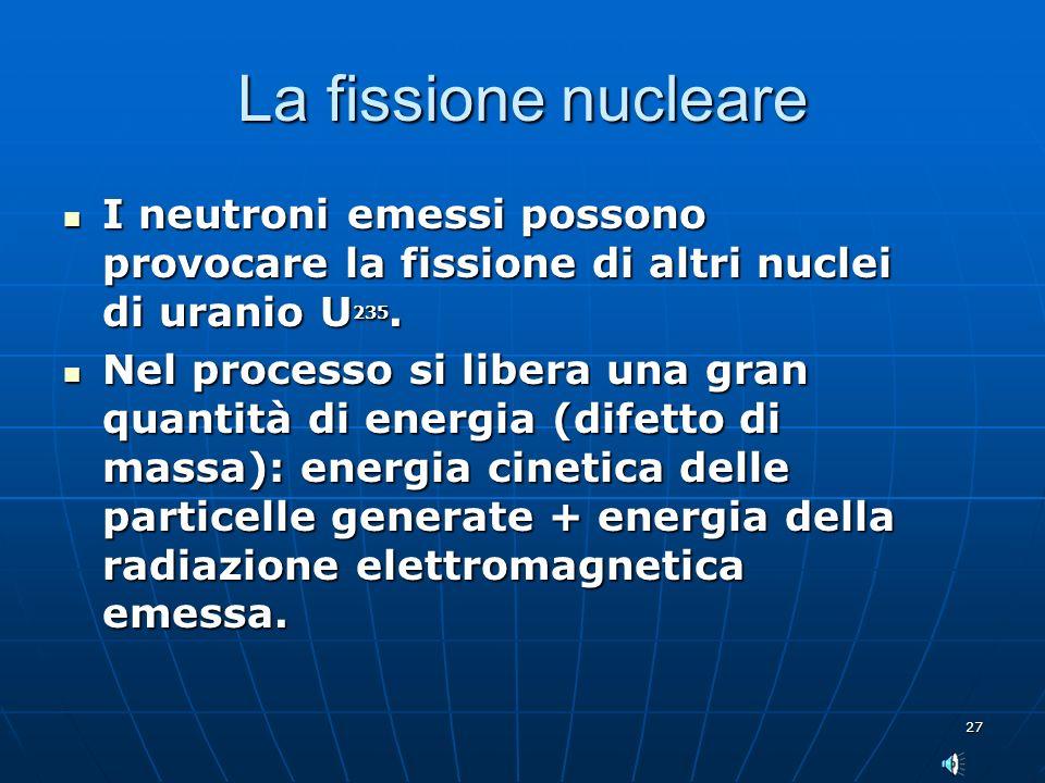 27 La fissione nucleare I neutroni emessi possono provocare la fissione di altri nuclei di uranio U 235. I neutroni emessi possono provocare la fissio
