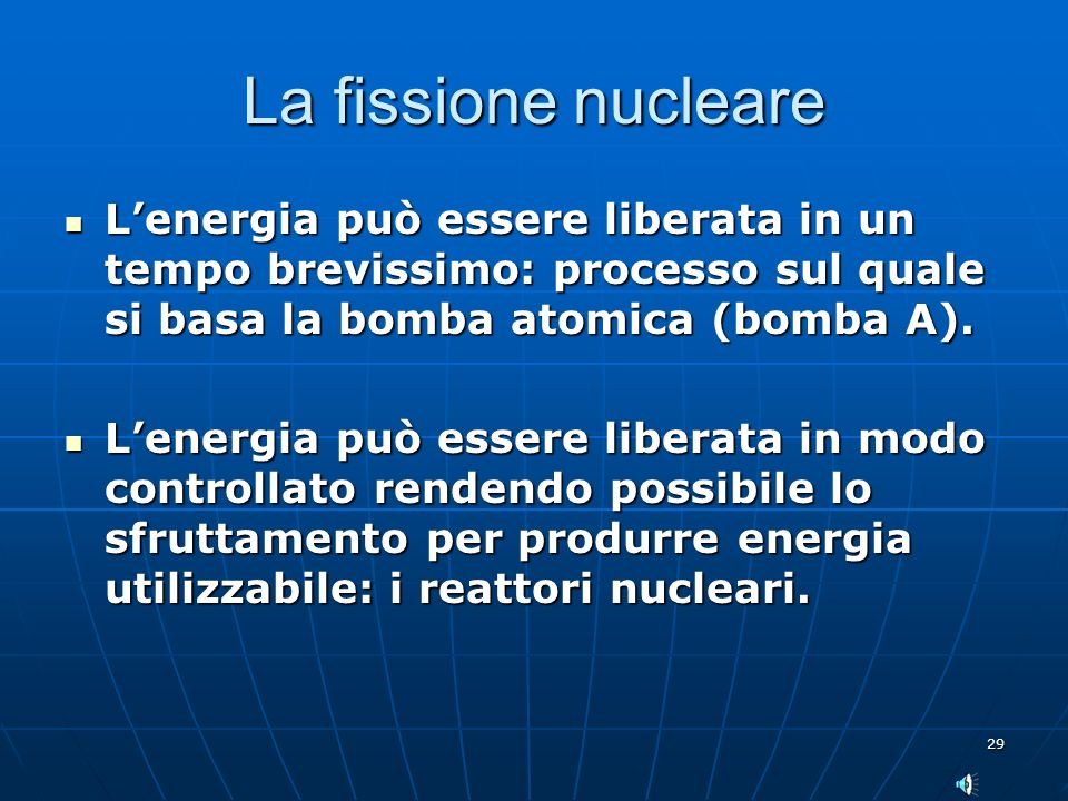 29 La fissione nucleare Lenergia può essere liberata in un tempo brevissimo: processo sul quale si basa la bomba atomica (bomba A).