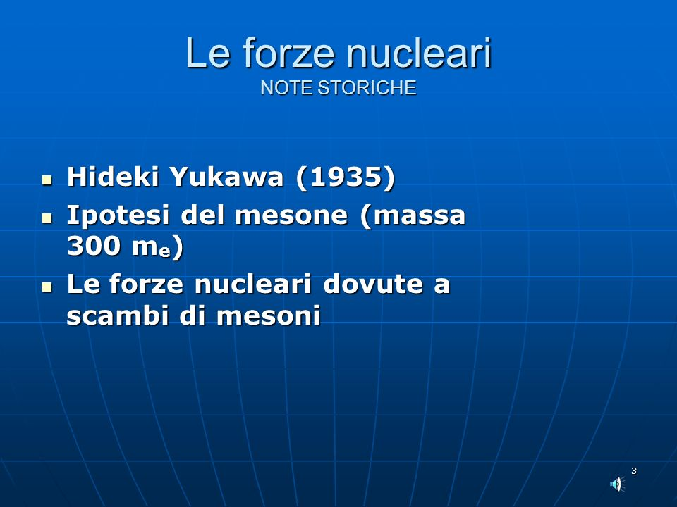 3 Le forze nucleari NOTE STORICHE Hideki Yukawa (1935) Hideki Yukawa (1935) Ipotesi del mesone (massa 300 m e ) Ipotesi del mesone (massa 300 m e ) Le forze nucleari dovute a scambi di mesoni Le forze nucleari dovute a scambi di mesoni