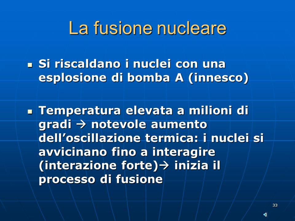 33 La fusione nucleare Si riscaldano i nuclei con una esplosione di bomba A (innesco) Si riscaldano i nuclei con una esplosione di bomba A (innesco) Temperatura elevata a milioni di gradi notevole aumento delloscillazione termica: i nuclei si avvicinano fino a interagire (interazione forte) inizia il processo di fusione Temperatura elevata a milioni di gradi notevole aumento delloscillazione termica: i nuclei si avvicinano fino a interagire (interazione forte) inizia il processo di fusione